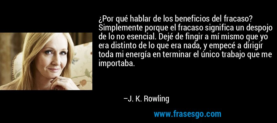 ¿Por qué hablar de los beneficios del fracaso? Simplemente porque el fracaso significa un despojo de lo no esencial. Dejé de fingir a mí mismo que yo era distinto de lo que era nada, y empecé a dirigir toda mi energía en terminar el único trabajo que me importaba. – J. K. Rowling