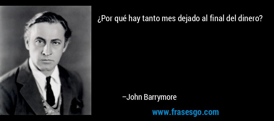 ¿Por qué hay tanto mes dejado al final del dinero? – John Barrymore