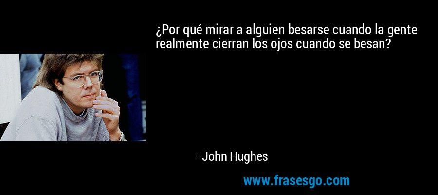 ¿Por qué mirar a alguien besarse cuando la gente realmente cierran los ojos cuando se besan? – John Hughes