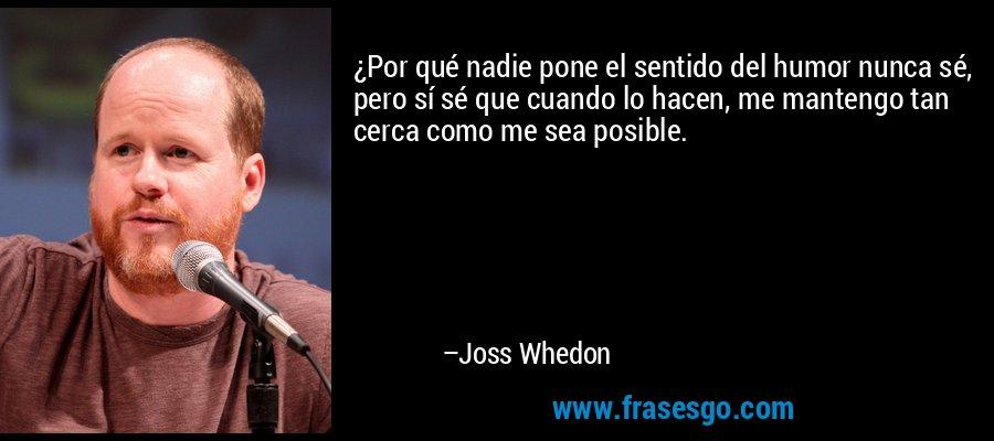 ¿Por qué nadie pone el sentido del humor nunca sé, pero sí sé que cuando lo hacen, me mantengo tan cerca como me sea posible. – Joss Whedon