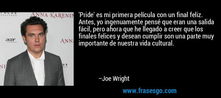 'Pride' es mi primera película con un final feliz. Antes, yo ingenuamente pensé que eran una salida fácil, pero ahora que he llegado a creer que los finales felices y desean cumplir son una parte muy importante de nuestra vida cultural. – Joe Wright