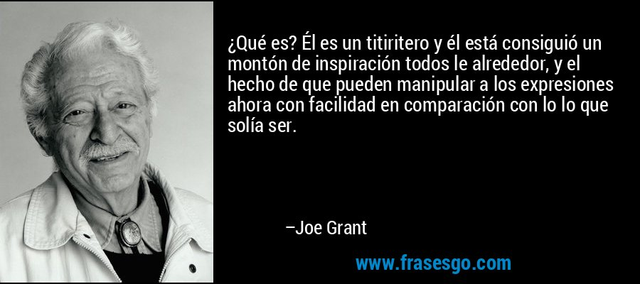 ¿Qué es? Él es un titiritero y él está consiguió un montón de inspiración todos le alrededor, y el hecho de que pueden manipular a los expresiones ahora con facilidad en comparación con lo lo que solía ser. – Joe Grant
