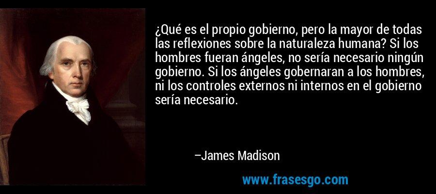 ¿Qué es el propio gobierno, pero la mayor de todas las reflexiones sobre la naturaleza humana? Si los hombres fueran ángeles, no sería necesario ningún gobierno. Si los ángeles gobernaran a los hombres, ni los controles externos ni internos en el gobierno sería necesario. – James Madison