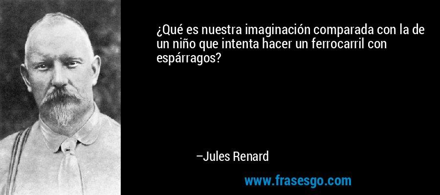 ¿Qué es nuestra imaginación comparada con la de un niño que intenta hacer un ferrocarril con espárragos? – Jules Renard