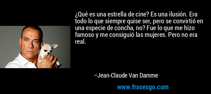 ¿Qué es una estrella de cine? Es una ilusión. Era todo lo que siempre quise ser, pero se convirtió en una especie de concha, no? Fue lo que me hizo famoso y me consiguió las mujeres. Pero no era real. – Jean-Claude Van Damme