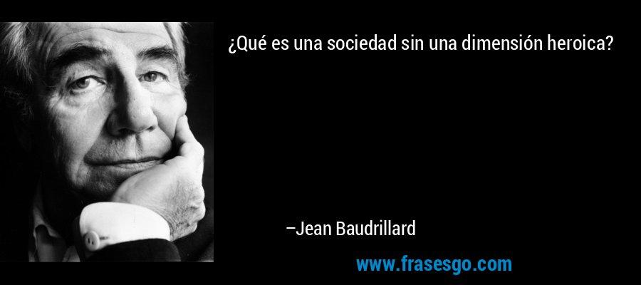 ¿Qué es una sociedad sin una dimensión heroica? – Jean Baudrillard