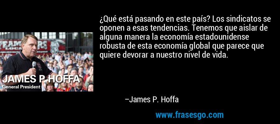 ¿Qué está pasando en este país? Los sindicatos se oponen a esas tendencias. Tenemos que aislar de alguna manera la economía estadounidense robusta de esta economía global que parece que quiere devorar a nuestro nivel de vida. – James P. Hoffa