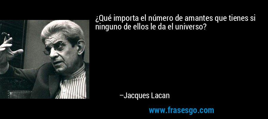 ¿Qué importa el número de amantes que tienes si ninguno de ellos le da el universo? – Jacques Lacan