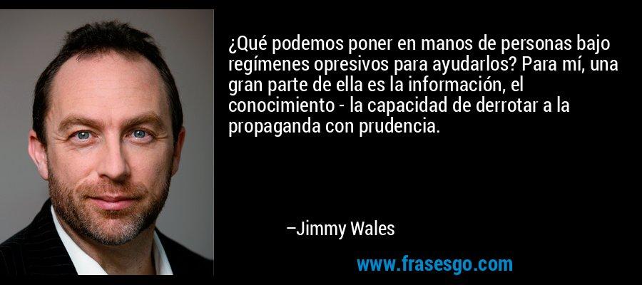 ¿Qué podemos poner en manos de personas bajo regímenes opresivos para ayudarlos? Para mí, una gran parte de ella es la información, el conocimiento - la capacidad de derrotar a la propaganda con prudencia. – Jimmy Wales