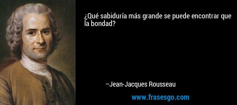 ¿Qué sabiduría más grande se puede encontrar que la bondad? – Jean-Jacques Rousseau