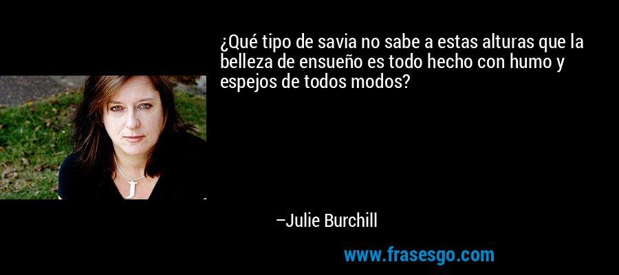 ¿Qué tipo de savia no sabe a estas alturas que la belleza de ensueño es todo hecho con humo y espejos de todos modos? – Julie Burchill