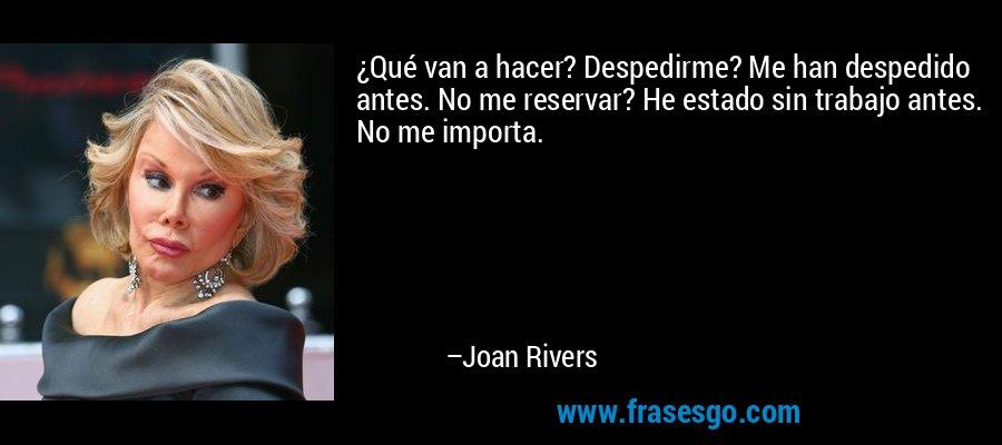 ¿Qué van a hacer? Despedirme? Me han despedido antes. No me reservar? He estado sin trabajo antes. No me importa. – Joan Rivers