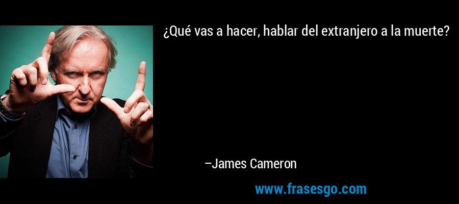 ¿Qué vas a hacer, hablar del extranjero a la muerte? – James Cameron
