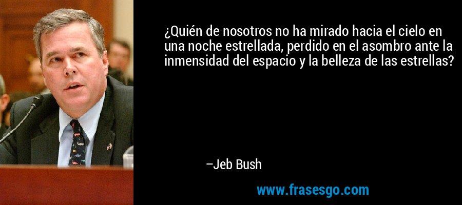 ¿Quién de nosotros no ha mirado hacia el cielo en una noche estrellada, perdido en el asombro ante la inmensidad del espacio y la belleza de las estrellas? – Jeb Bush