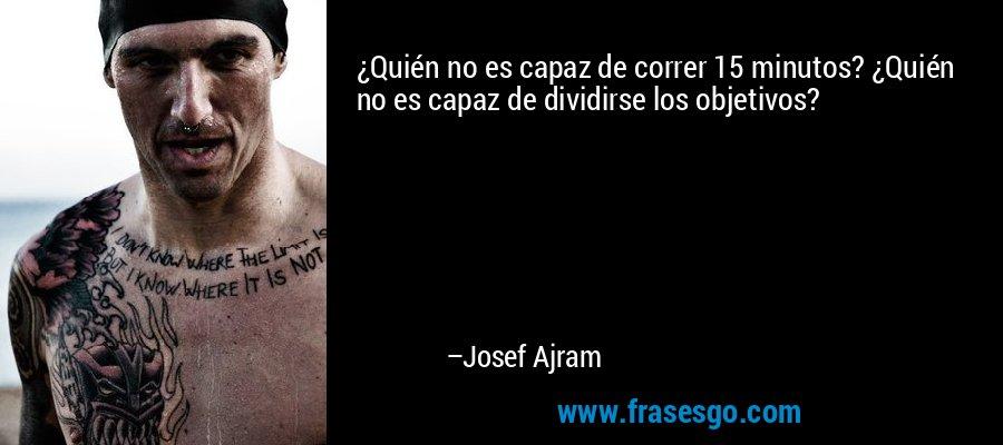 ¿Quién no es capaz de correr 15 minutos? ¿Quién no es capaz de dividirse los objetivos? – Josef Ajram