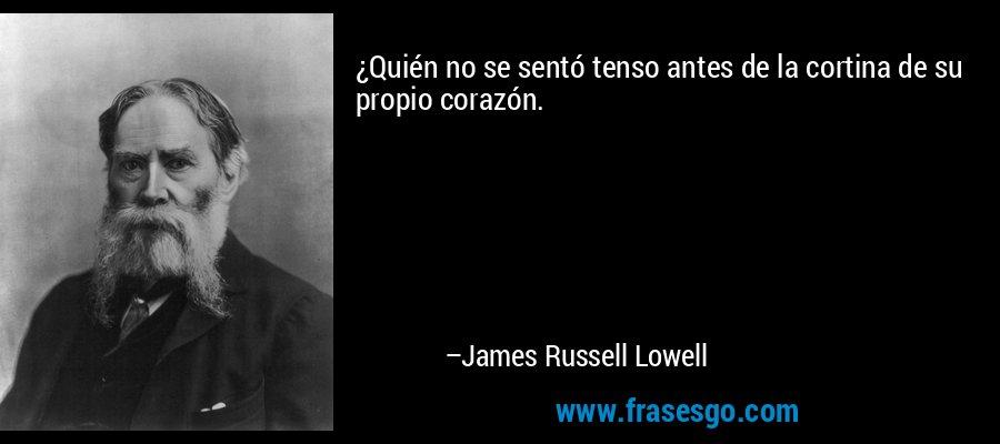 ¿Quién no se sentó tenso antes de la cortina de su propio corazón. – James Russell Lowell