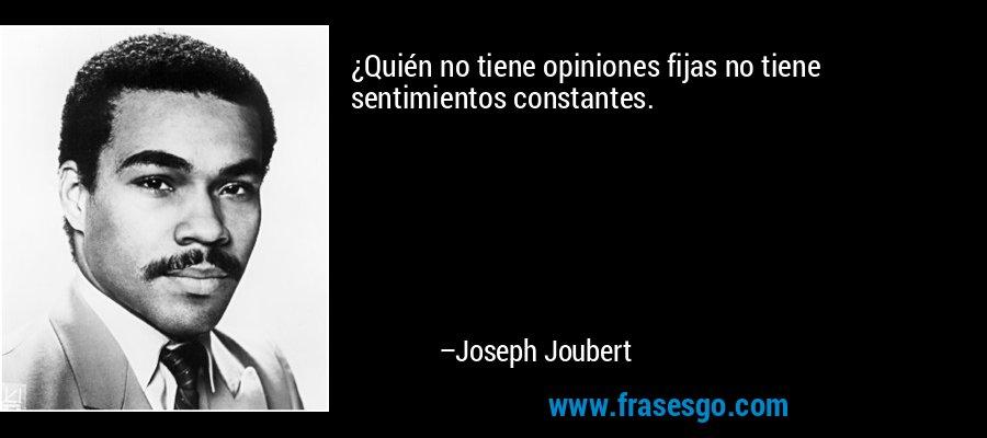 ¿Quién no tiene opiniones fijas no tiene sentimientos constantes. – Joseph Joubert