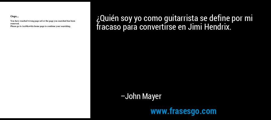 ¿Quién soy yo como guitarrista se define por mi fracaso para convertirse en Jimi Hendrix. – John Mayer