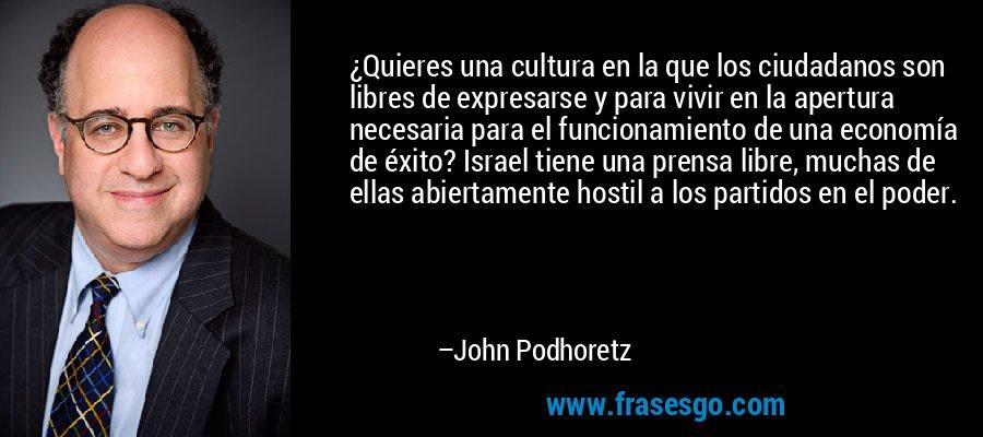 ¿Quieres una cultura en la que los ciudadanos son libres de expresarse y para vivir en la apertura necesaria para el funcionamiento de una economía de éxito? Israel tiene una prensa libre, muchas de ellas abiertamente hostil a los partidos en el poder. – John Podhoretz