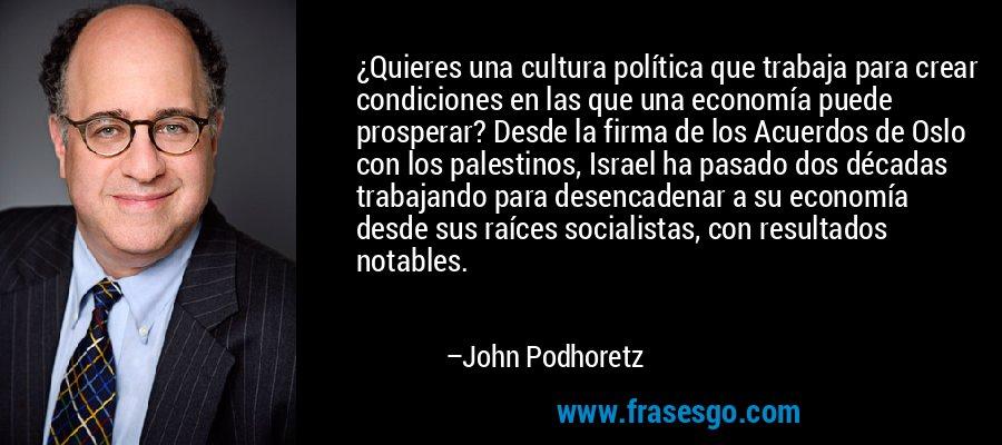 ¿Quieres una cultura política que trabaja para crear condiciones en las que una economía puede prosperar? Desde la firma de los Acuerdos de Oslo con los palestinos, Israel ha pasado dos décadas trabajando para desencadenar a su economía desde sus raíces socialistas, con resultados notables. – John Podhoretz