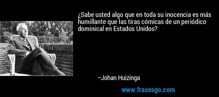 ¿Sabe usted algo que en toda su inocencia es más humillante que las tiras cómicas de un periódico dominical en Estados Unidos? – Johan Huizinga