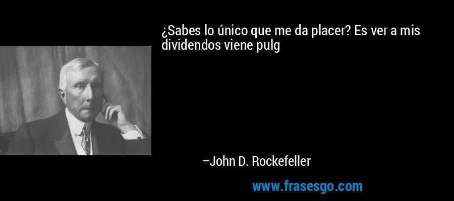 ¿Sabes lo único que me da placer? Es ver a mis dividendos viene pulg – John D. Rockefeller