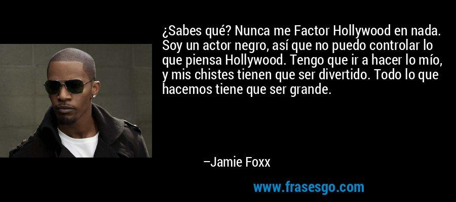 ¿Sabes qué? Nunca me Factor Hollywood en nada. Soy un actor negro, así que no puedo controlar lo que piensa Hollywood. Tengo que ir a hacer lo mío, y mis chistes tienen que ser divertido. Todo lo que hacemos tiene que ser grande. – Jamie Foxx