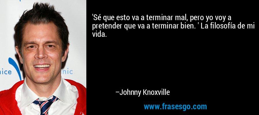 'Sé que esto va a terminar mal, pero yo voy a pretender que va a terminar bien. ' La filosofía de mi vida. – Johnny Knoxville