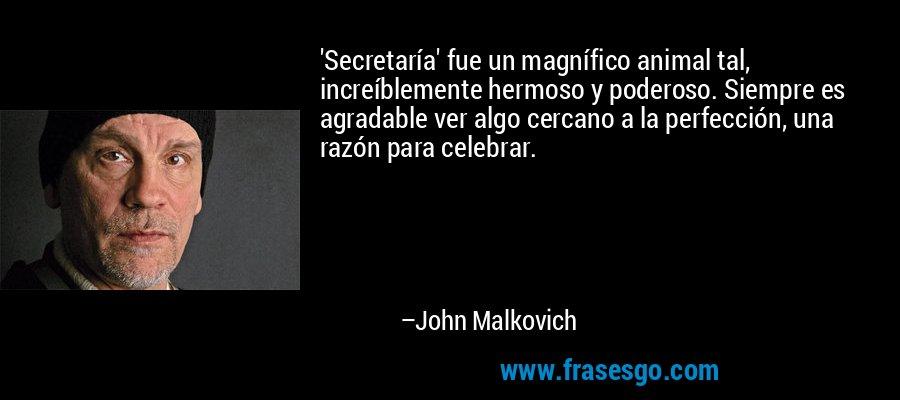 'Secretaría' fue un magnífico animal tal, increíblemente hermoso y poderoso. Siempre es agradable ver algo cercano a la perfección, una razón para celebrar. – John Malkovich