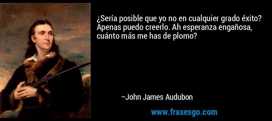 ¿Sería posible que yo no en cualquier grado éxito? Apenas puedo creerlo. Ah esperanza engañosa, cuánto más me has de plomo? – John James Audubon