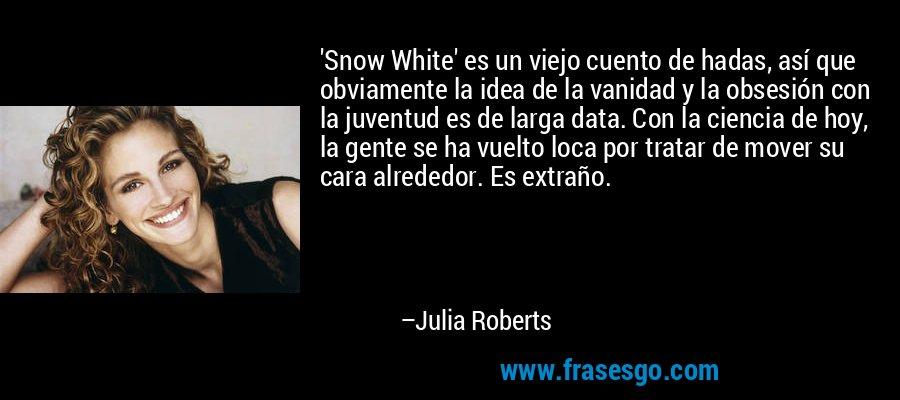'Snow White' es un viejo cuento de hadas, así que obviamente la idea de la vanidad y la obsesión con la juventud es de larga data. Con la ciencia de hoy, la gente se ha vuelto loca por tratar de mover su cara alrededor. Es extraño. – Julia Roberts