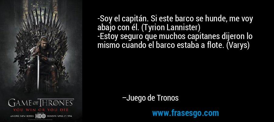 -Soy el capitán. Si este barco se hunde, me voy abajo con él. (Tyrion Lannister) -Estoy seguro que muchos capitanes dijeron lo mismo cuando el barco estaba a flote. (Varys) – Juego de Tronos