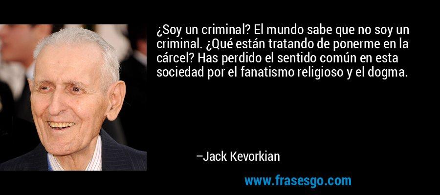 ¿Soy un criminal? El mundo sabe que no soy un criminal. ¿Qué están tratando de ponerme en la cárcel? Has perdido el sentido común en esta sociedad por el fanatismo religioso y el dogma. – Jack Kevorkian