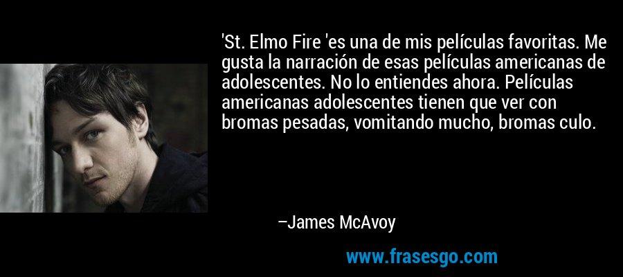 'St. Elmo Fire 'es una de mis películas favoritas. Me gusta la narración de esas películas americanas de adolescentes. No lo entiendes ahora. Películas americanas adolescentes tienen que ver con bromas pesadas, vomitando mucho, bromas culo. – James McAvoy