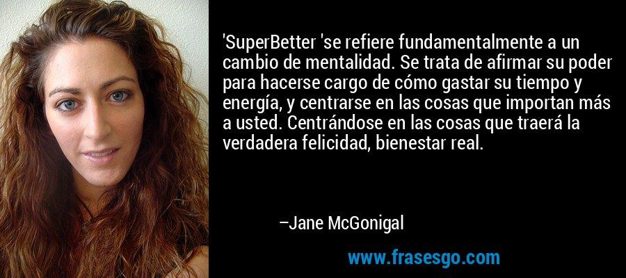 'SuperBetter 'se refiere fundamentalmente a un cambio de mentalidad. Se trata de afirmar su poder para hacerse cargo de cómo gastar su tiempo y energía, y centrarse en las cosas que importan más a usted. Centrándose en las cosas que traerá la verdadera felicidad, bienestar real. – Jane McGonigal