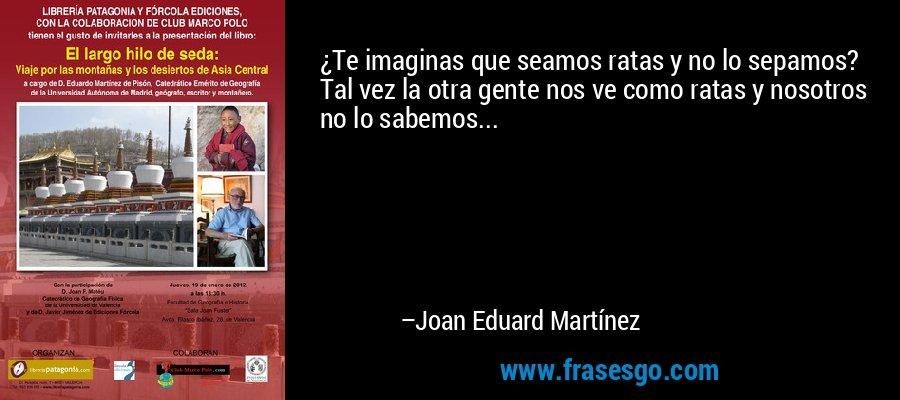 ¿Te imaginas que seamos ratas y no lo sepamos? Tal vez la otra gente nos ve como ratas y nosotros no lo sabemos... – Joan Eduard Martínez