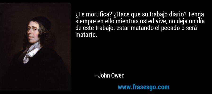 ¿Te mortifica? ¿Hace que su trabajo diario? Tenga siempre en ello mientras usted vive, no deja un día de este trabajo, estar matando el pecado o será matarte. – John Owen