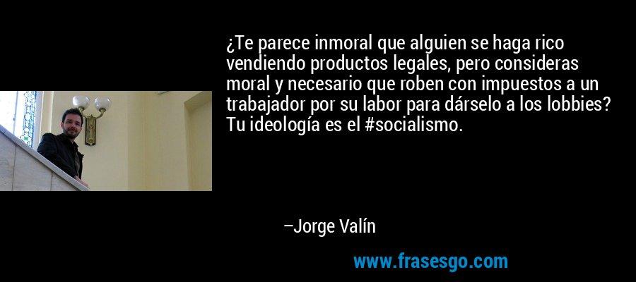 ¿Te parece inmoral que alguien se haga rico vendiendo productos legales, pero consideras moral y necesario que roben con impuestos a un trabajador por su labor para dárselo a los lobbies? Tu ideología es el #socialismo. – Jorge Valín