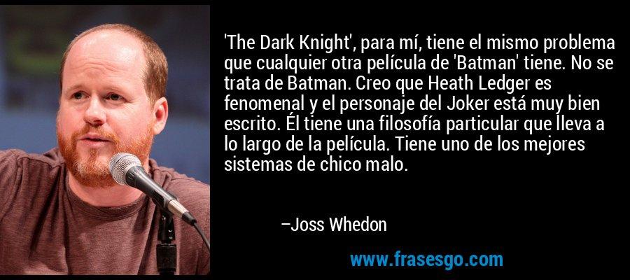 'The Dark Knight', para mí, tiene el mismo problema que cualquier otra película de 'Batman' tiene. No se trata de Batman. Creo que Heath Ledger es fenomenal y el personaje del Joker está muy bien escrito. Él tiene una filosofía particular que lleva a lo largo de la película. Tiene uno de los mejores sistemas de chico malo. – Joss Whedon