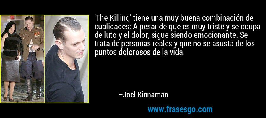 'The Killing' tiene una muy buena combinación de cualidades: A pesar de que es muy triste y se ocupa de luto y el dolor, sigue siendo emocionante. Se trata de personas reales y que no se asusta de los puntos dolorosos de la vida. – Joel Kinnaman