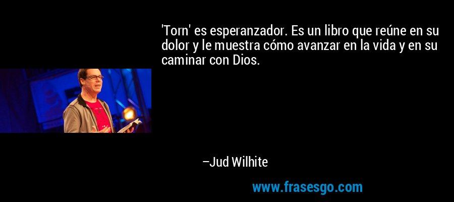 'Torn' es esperanzador. Es un libro que reúne en su dolor y le muestra cómo avanzar en la vida y en su caminar con Dios. – Jud Wilhite
