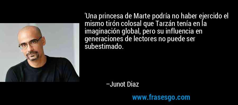 'Una princesa de Marte podría no haber ejercido el mismo tirón colosal que Tarzán tenía en la imaginación global, pero su influencia en generaciones de lectores no puede ser subestimado. – Junot Diaz