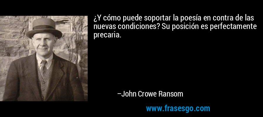 ¿Y cómo puede soportar la poesía en contra de las nuevas condiciones? Su posición es perfectamente precaria. – John Crowe Ransom