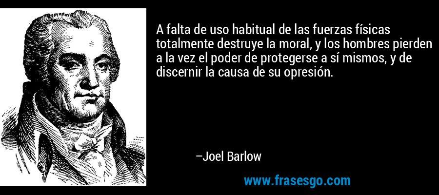 A falta de uso habitual de las fuerzas físicas totalmente destruye la moral, y los hombres pierden a la vez el poder de protegerse a sí mismos, y de discernir la causa de su opresión. – Joel Barlow