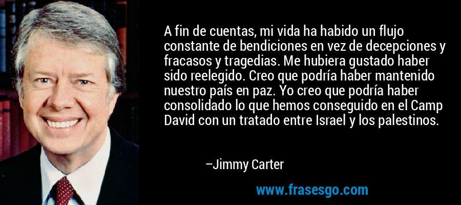 A fin de cuentas, mi vida ha habido un flujo constante de bendiciones en vez de decepciones y fracasos y tragedias. Me hubiera gustado haber sido reelegido. Creo que podría haber mantenido nuestro país en paz. Yo creo que podría haber consolidado lo que hemos conseguido en el Camp David con un tratado entre Israel y los palestinos. – Jimmy Carter
