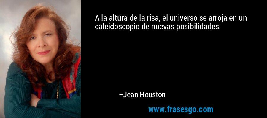A la altura de la risa, el universo se arroja en un caleidoscopio de nuevas posibilidades. – Jean Houston