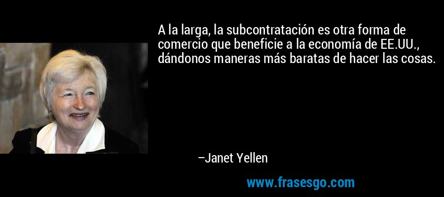 A la larga, la subcontratación es otra forma de comercio que beneficie a la economía de EE.UU., dándonos maneras más baratas de hacer las cosas. – Janet Yellen