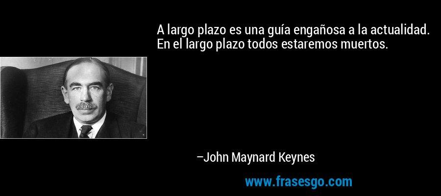 A largo plazo es una guía engañosa a la actualidad. En el largo plazo todos estaremos muertos. – John Maynard Keynes