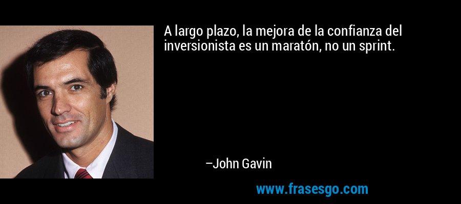 A largo plazo, la mejora de la confianza del inversionista es un maratón, no un sprint. – John Gavin
