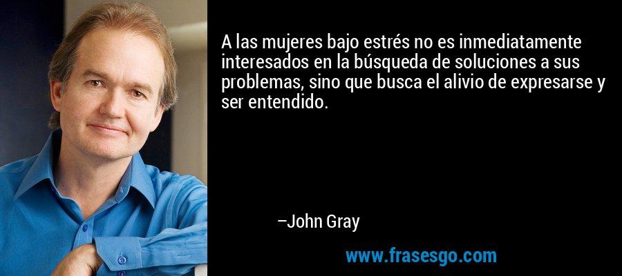 A las mujeres bajo estrés no es inmediatamente interesados en la búsqueda de soluciones a sus problemas, sino que busca el alivio de expresarse y ser entendido. – John Gray